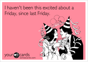 E Card - I haven't been this excited about a Friday, since last Friday